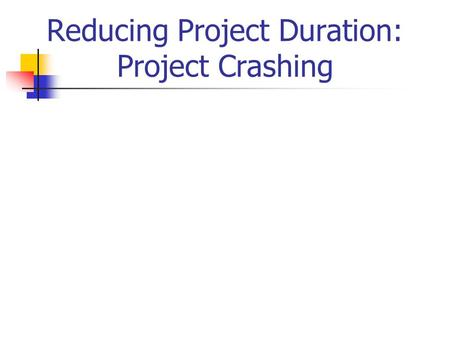 Reducing Project Duration: Project Crashing