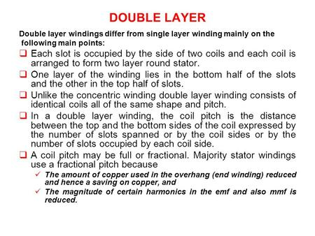DOUBLE LAYER Double layer windings differ from single layer winding mainly on the following main points: Each slot is occupied by the side of two coils.