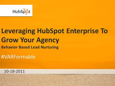 Leveraging HubSpot Enterprise To Grow Your Agency Behavior Based Lead Nurturing 10-18-2011 #VARFormable 1.