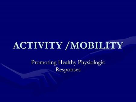ACTIVITY /MOBILITY Promoting Healthy Physiologic Responses.