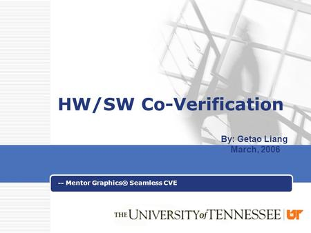 LOGO HW/SW Co-Verification -- Mentor Graphics® Seamless CVE By: Getao Liang March, 2006.