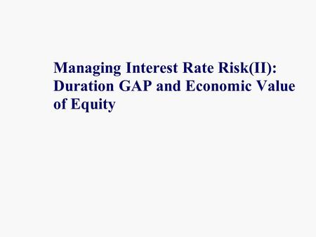 Managing Interest Rate Risk(II): Duration GAP and Economic Value of Equity.