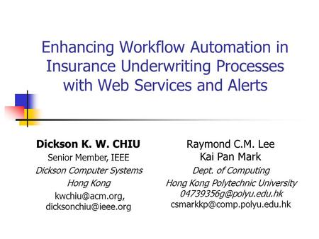 Enhancing Workflow Automation in Insurance Underwriting Processes with Web Services and Alerts Dickson K. W. CHIU Senior Member, IEEE Dickson Computer.