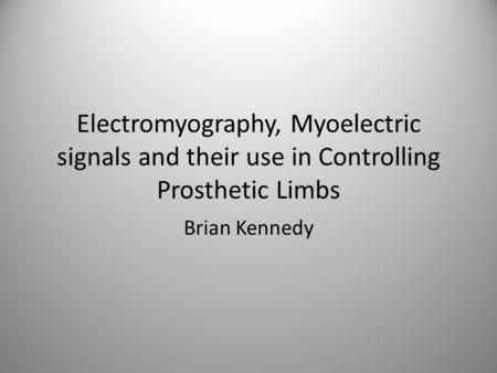 Electromyography, Myoelectric signals and their use in Controlling Prosthetic Limbs Brian Kennedy.