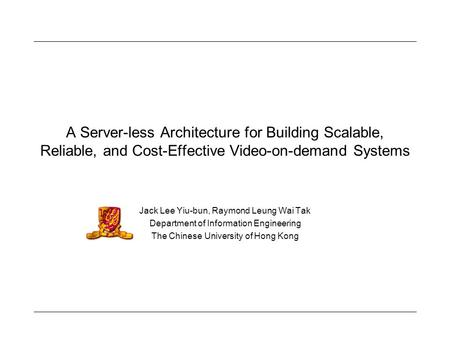 A Server-less Architecture for Building Scalable, Reliable, and Cost-Effective Video-on-demand Systems Jack Lee Yiu-bun, Raymond Leung Wai Tak Department.