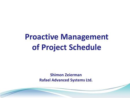 Proactive Management of Project Schedule Shimon Zeierman Rafael Advanced Systems Ltd.