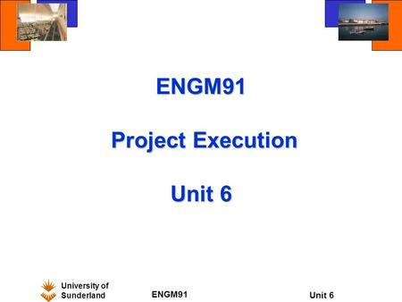 University of Sunderland ENGM91 Unit 6 ENGM91 Project Execution Unit 6.
