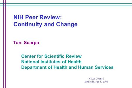 Center for Scientific Review National Institutes of Health Department of Health and Human Services Toni Scarpa NIH Peer Review: Continuity and Change NIDA.