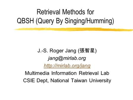 Retrieval Methods for QBSH (Query By Singing/Humming) J.-S. Roger Jang ( 張智星 )  Multimedia Information Retrieval.