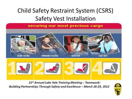 Child Safety Restraint System (CSRS) Safety Vest Installation 21 st Annual Lake Yale Training Meeting – Teamwork: Building Partnerships Through Safety.
