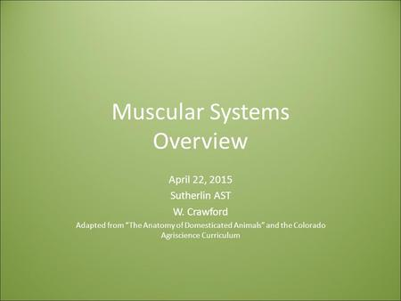 "Muscular Systems Overview April 22, 2015 Sutherlin AST W. Crawford Adapted from ""The Anatomy of Domesticated Animals"" and the Colorado Agriscience Curriculum."
