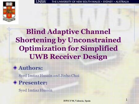 ISWCS'06, Valencia, Spain 1 Blind Adaptive Channel Shortening by Unconstrained Optimization for Simplified UWB Receiver Design Authors: Syed Imtiaz Husain.