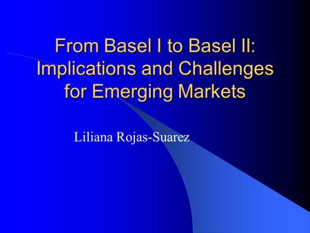 From Basel I to Basel II: Implications and Challenges for Emerging Markets Liliana Rojas-Suarez.