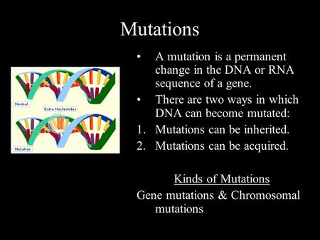 Mutations A mutation is a permanent change in the DNA or RNA sequence of a gene. There are two ways in which DNA can become mutated: 1.Mutations can be.
