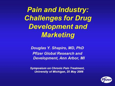 Pain and Industry: Challenges for Drug Development and Marketing Douglas Y. Shapiro, MD, PhD Pfizer Global Research and Development, Ann Arbor, MI Symposium.
