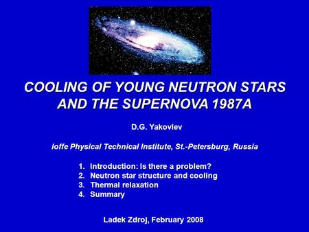 COOLING OF YOUNG NEUTRON STARS AND THE SUPERNOVA 1987A D.G. Yakovlev Ioffe Physical Technical Institute, St.-Petersburg, Russia Ladek Zdroj, February 2008,
