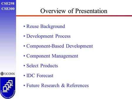 CSE298 CSE300 Overview of Presentation Reuse Background Reuse Background Development Process Development Process Component-Based Development Component-Based.