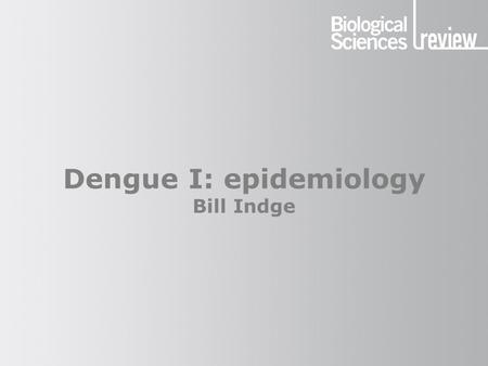 Dengue I: epidemiology Bill Indge. Dengue Mosquito Human Monkey The cycle of infection.