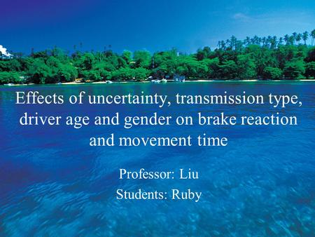 Effects of uncertainty, transmission type, driver age and gender on brake reaction and movement time Professor: Liu Students: Ruby.