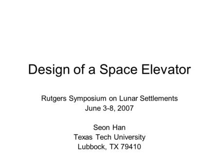Design of a Space Elevator Rutgers Symposium on Lunar Settlements June 3-8, 2007 Seon Han Texas Tech University Lubbock, TX 79410.