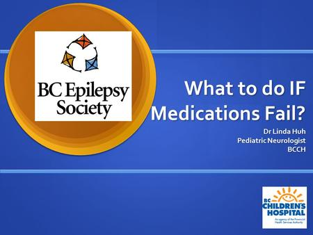 What to do IF Medications Fail? Dr Linda Huh Pediatric Neurologist BCCH.