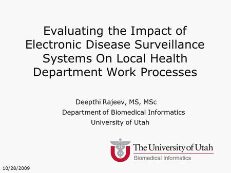 Deepthi Rajeev, MS, MSc Department of Biomedical Informatics University of Utah Evaluating the Impact of Electronic Disease Surveillance Systems On Local.