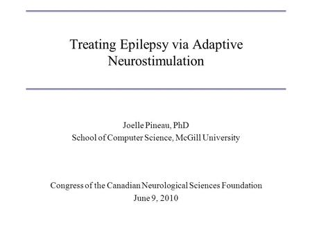 Treating Epilepsy via Adaptive Neurostimulation Joelle Pineau, PhD School of Computer Science, McGill University Congress of the Canadian Neurological.