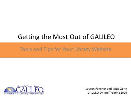Getting the Most Out of GALILEO Tools and Tips for Your Library Website Lauren Fancher and Katie Gohn GALILEO Online Training 2009.