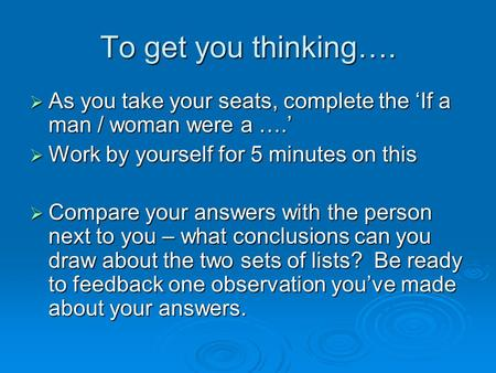 To get you thinking….  As you take your seats, complete the 'If a man / woman were a ….'  Work by yourself for 5 minutes on this  Compare your answers.