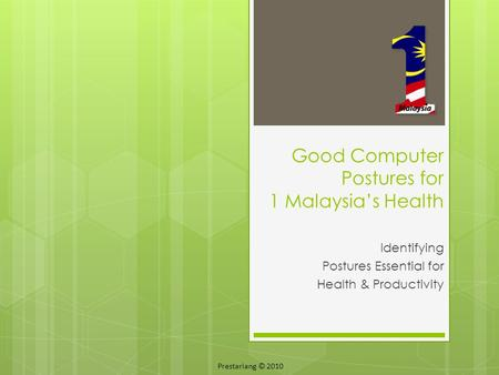 Identifying Postures Essential for Health & Productivity Good Computer Postures for 1 Malaysia's Health Prestariang © 2010.