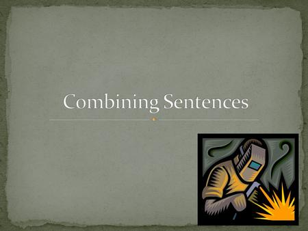 Too many simple sentences can become boring. Combining sentences varies the structure of a piece of writing. You can make your writing more concise by.