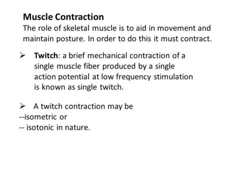 Muscle Contraction The role of skeletal muscle is to aid in movement and maintain posture. In order to do this it must contract.  Twitch: a brief mechanical.