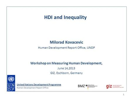 Milorad Kovacevic Human Development Report Office, UNDP Workshop on Measuring Human Development, June 14,2013 GIZ, Eschborn, Germany 1 HDI and Inequality.
