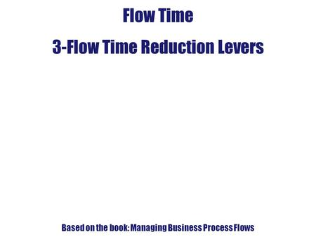 4. Flow-Time Analysis Flow Time 3-Flow Time Reduction Levers Based on the book: Managing Business Process Flows.