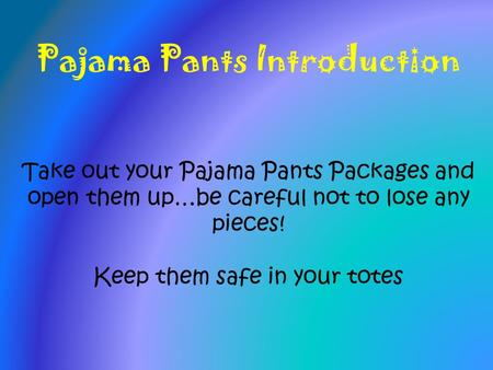 Pajama Pants Introduction Take out your Pajama Pants Packages and open them up…be careful not to lose any pieces! Keep them safe in your totes.