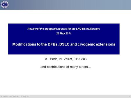 A. Perin, CERN, TE-CRG, 26 May 2011 1 Review of the cryogenic by-pass for the LHC DS collimators 26 May 2011 Modifications to the DFBs, DSLC and cryogenic.