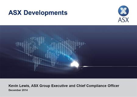 ASX Developments Kevin Lewis, ASX Group Executive and Chief Compliance Officer December 2014.