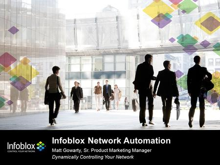 Infoblox Network Automation Matt Gowarty, Sr. Product Marketing Manager Dynamically Controlling Your Network.