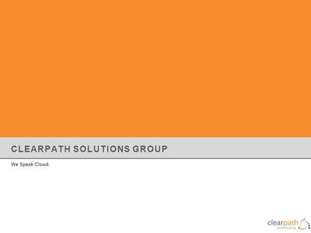 CLEARPATH SOLUTIONS GROUP We Speak Cloud.. About Clearpath Solutions Group VMware Premier Partner & Technology Integrator established in 2006 Inc 500/5000,