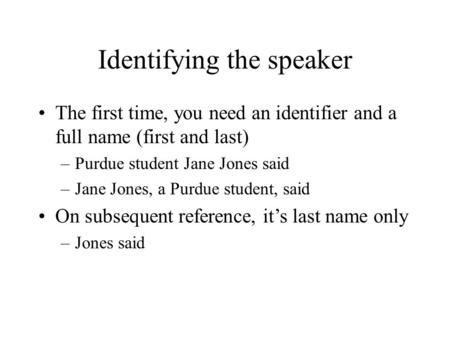 Identifying the speaker The first time, you need an identifier and a full name (first and last) –Purdue student Jane Jones said –Jane Jones, a Purdue student,
