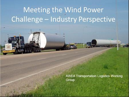 Meeting the Wind Power Challenge – Industry Perspective AWEA Transportation Logistics Working Group.