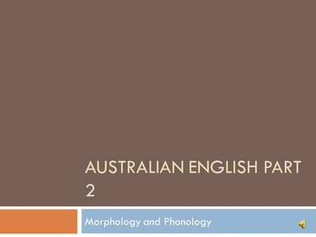 AUSTRALIAN ENGLISH PART 2 Morphology and Phonology.