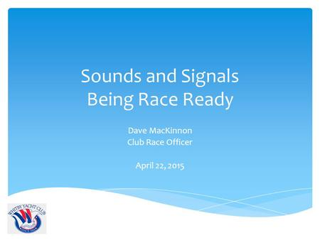 Sounds and Signals Being Race Ready Dave MacKinnon Club Race Officer April 22, 2015.