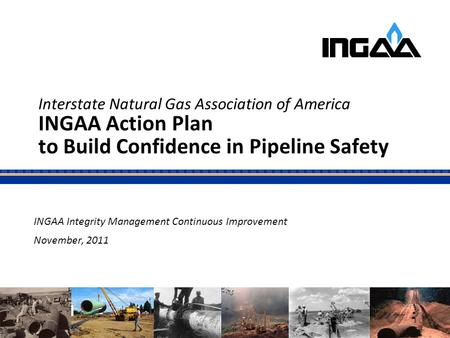 Interstate Natural Gas Association of America INGAA Action Plan to Build Confidence in Pipeline Safety INGAA Integrity Management Continuous Improvement.