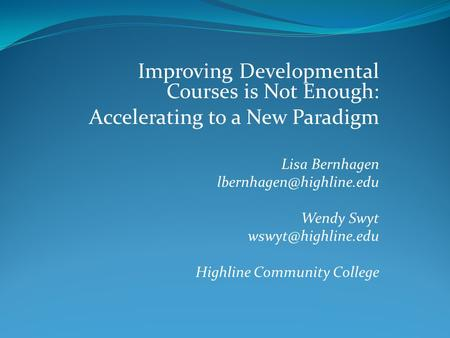 Improving Developmental Courses is Not Enough: Accelerating to a New Paradigm Lisa Bernhagen Wendy Swyt Highline.