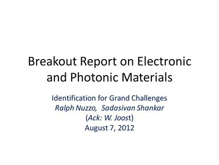Breakout Report on Electronic and Photonic Materials Identification for Grand Challenges Ralph Nuzzo, Sadasivan Shankar (Ack: W. Joost) August 7, 2012.