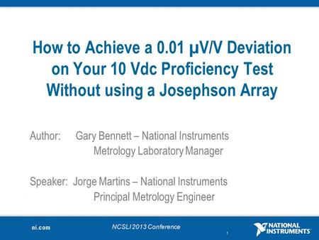 NCSLI 2013 Conference 1 How to Achieve a 0.01 µV/V Deviation on Your 10 Vdc Proficiency Test Without using a Josephson Array Author:Gary Bennett – National.