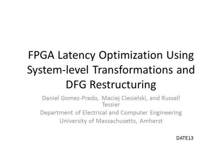 FPGA Latency Optimization Using System-level Transformations and DFG Restructuring Daniel Gomez-Prado, Maciej Ciesielski, and Russell Tessier Department.