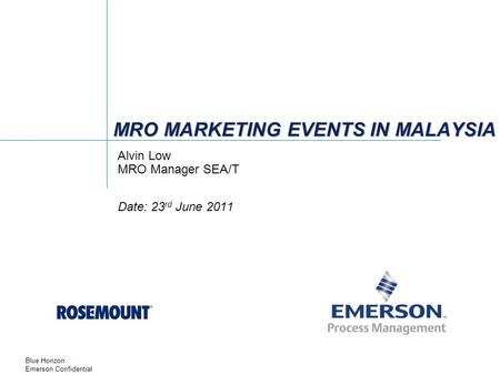 Blue Horizon Emerson Confidential MRO MARKETING EVENTS IN MALAYSIA Alvin Low MRO Manager SEA/T Date: 23 rd June 2011.