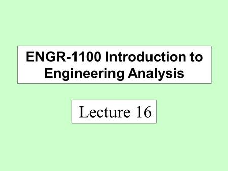 Lecture 16 ENGR-1100 Introduction to Engineering Analysis.